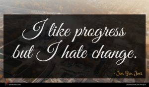 Jon Bon Jovi quote : I like progress but ...