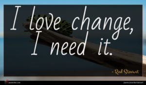 Rod Stewart quote : I love change I ...