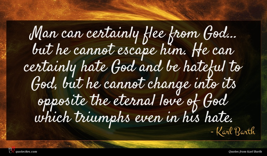 Man can certainly flee from God... but he cannot escape him. He can certainly hate God and be hateful to God, but he cannot change into its opposite the eternal love of God which triumphs even in his hate.
