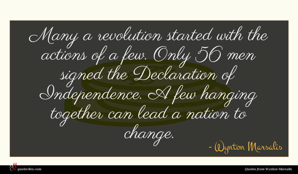 Many a revolution started with the actions of a few. Only 56 men signed the Declaration of Independence. A few hanging together can lead a nation to change.