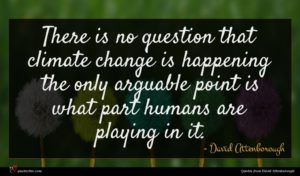 David Attenborough quote : There is no question ...