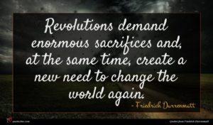 Friedrich Durrenmatt quote : Revolutions demand enormous sacrifices ...