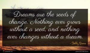 Debby Boone quote : Dreams are the seeds ...