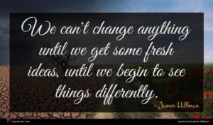 James Hillman quote : We can't change anything ...