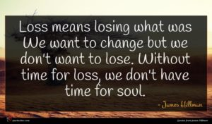 James Hillman quote : Loss means losing what ...