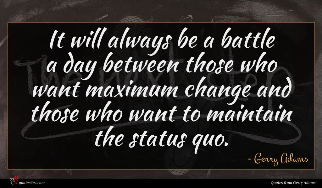 It will always be a battle a day between those who want maximum change and those who want to maintain the status quo.