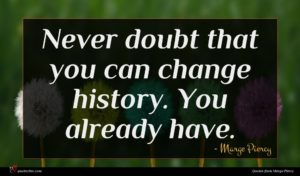 Marge Piercy quote : Never doubt that you ...