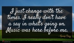 Snoop Dogg quote : I just change with ...