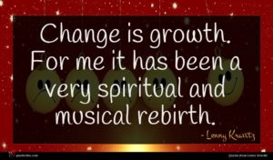 Lenny Kravitz quote : Change is growth For ...