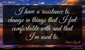 Dennis Quaid quote : I have a resistance ...