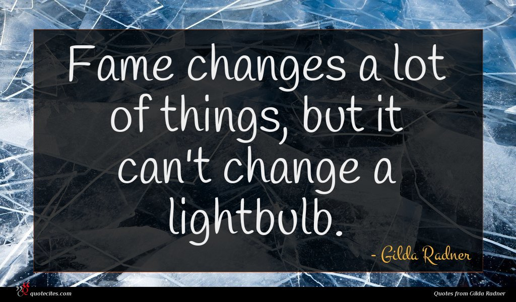 Fame changes a lot of things, but it can't change a lightbulb.