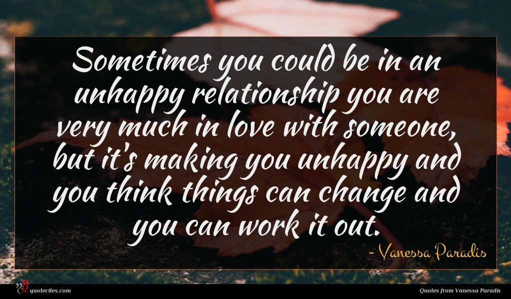 Sometimes you could be in an unhappy relationship you are very much in love with someone, but it's making you unhappy and you think things can change and you can work it out.