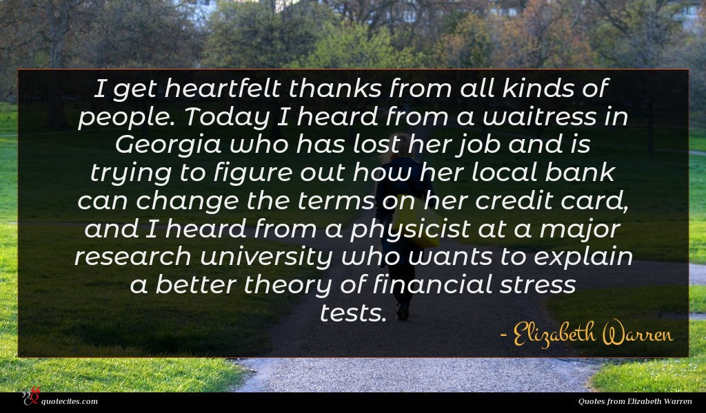 I get heartfelt thanks from all kinds of people. Today I heard from a waitress in Georgia who has lost her job and is trying to figure out how her local bank can change the terms on her credit card, and I heard from a physicist at a major research university who wants to explain a better theory of financial stress tests.