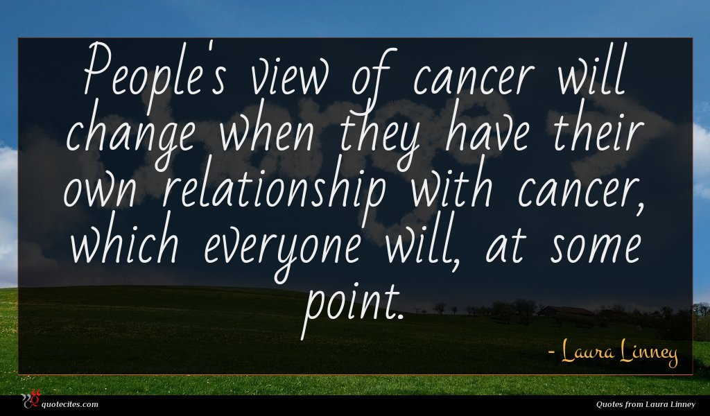 People's view of cancer will change when they have their own relationship with cancer, which everyone will, at some point.