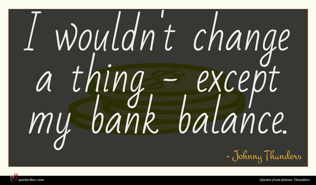 I wouldn't change a thing - except my bank balance.