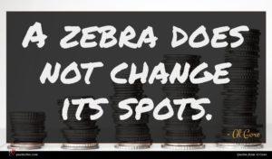 Al Gore quote : A zebra does not ...