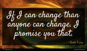 Brett Favre quote : If I can change ...