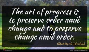 Alfred North Whitehead quote : The art of progress ...