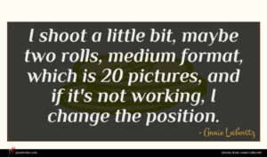 Annie Leibovitz quote : I shoot a little ...