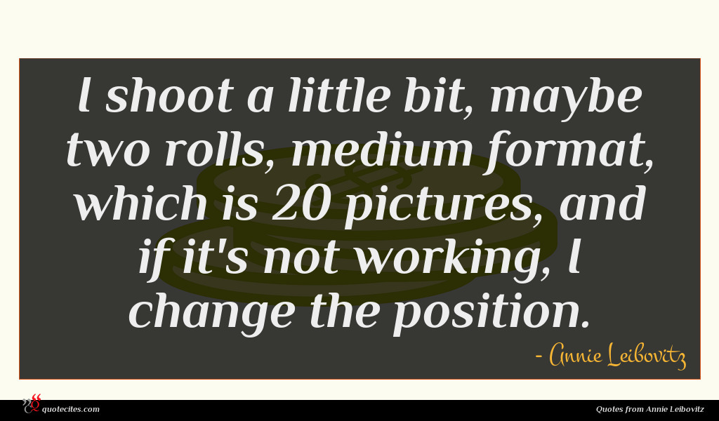 I shoot a little bit, maybe two rolls, medium format, which is 20 pictures, and if it's not working, I change the position.