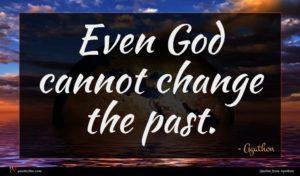 Agathon quote : Even God cannot change ...