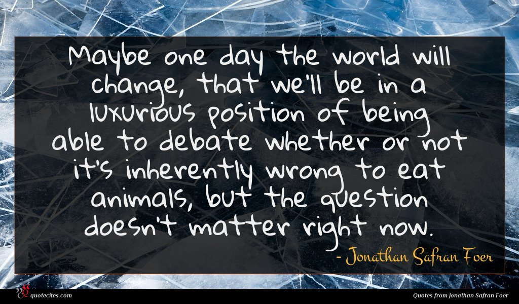 Maybe one day the world will change, that we'll be in a luxurious position of being able to debate whether or not it's inherently wrong to eat animals, but the question doesn't matter right now.