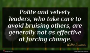 Walter Isaacson quote : Polite and velvety leaders ...