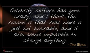 Chris Martin quote : Celebrity culture has gone ...