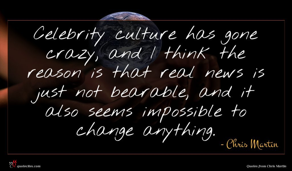Celebrity culture has gone crazy, and I think the reason is that real news is just not bearable, and it also seems impossible to change anything.