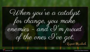 Rupert Murdoch quote : When you're a catalyst ...