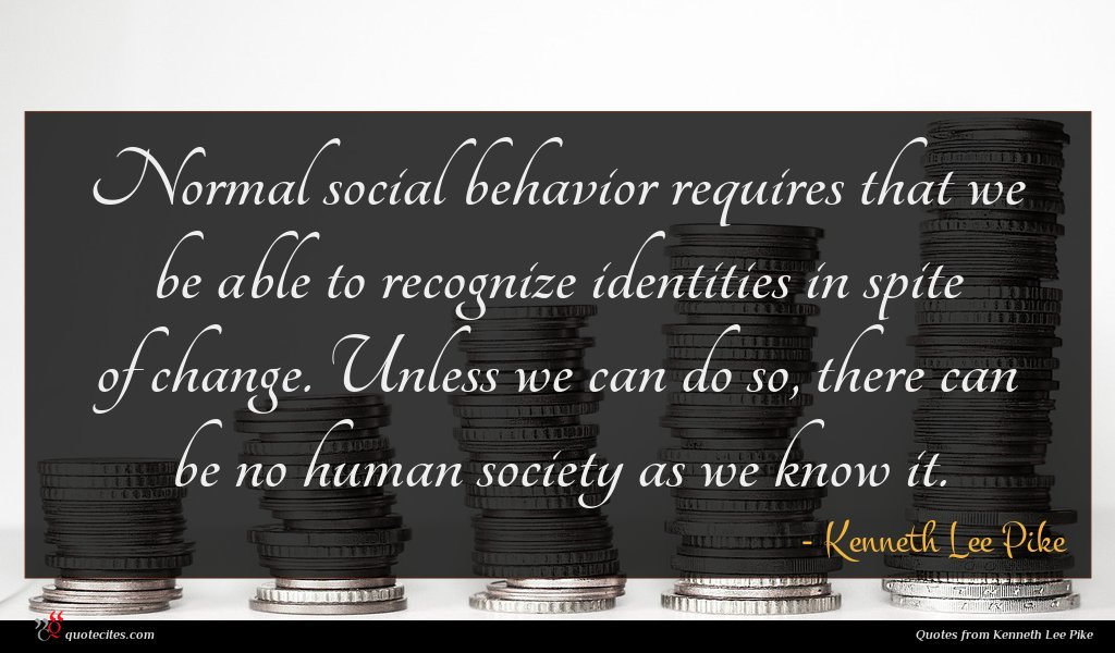 Normal social behavior requires that we be able to recognize identities in spite of change. Unless we can do so, there can be no human society as we know it.