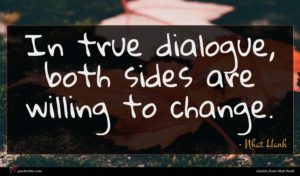 Nhat Hanh quote : In true dialogue both ...