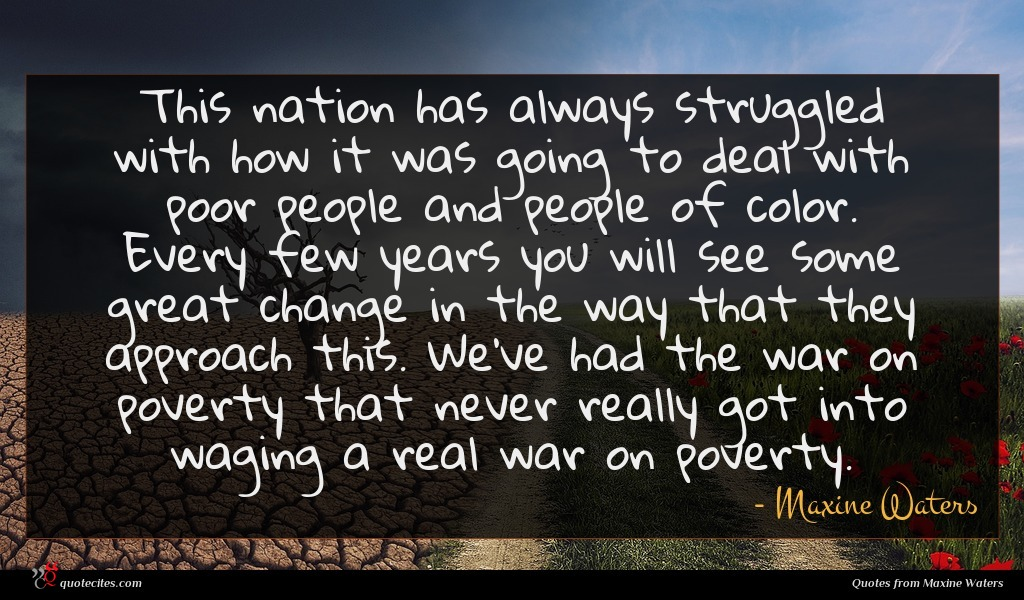 This nation has always struggled with how it was going to deal with poor people and people of color. Every few years you will see some great change in the way that they approach this. We've had the war on poverty that never really got into waging a real war on poverty.