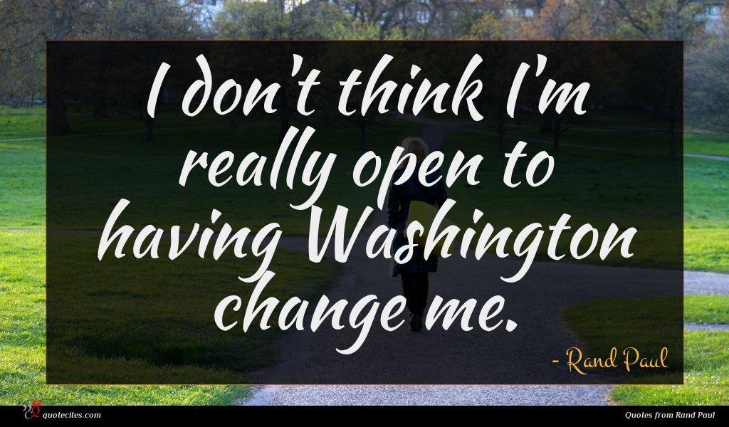 I don't think I'm really open to having Washington change me.