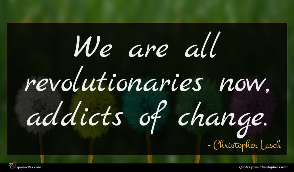 We are all revolutionaries now, addicts of change.