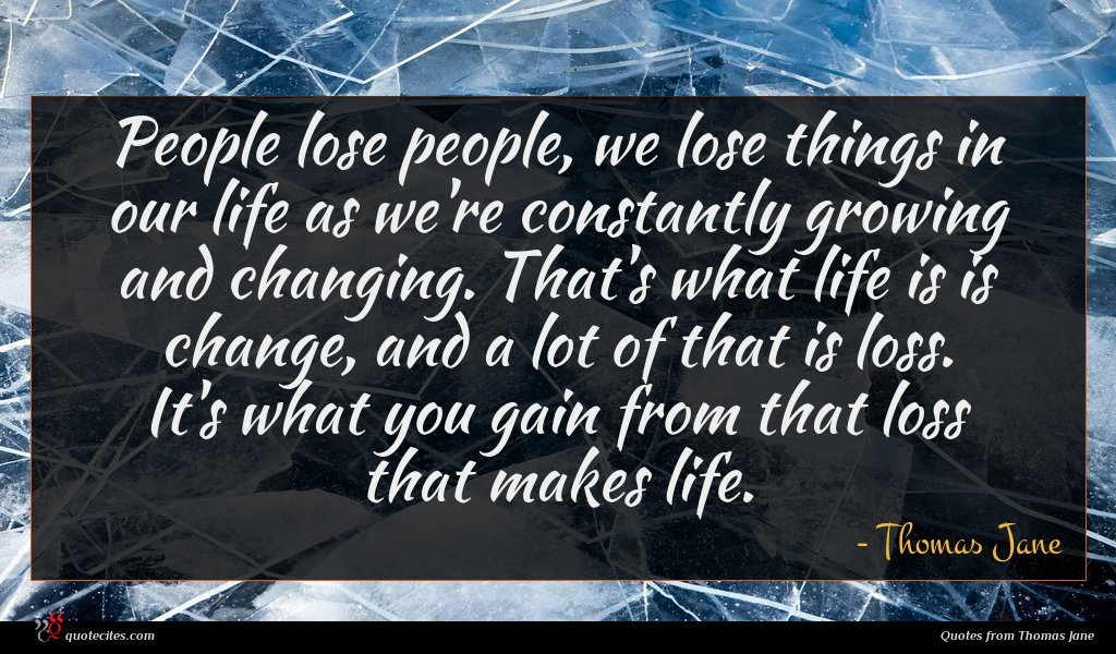 People lose people, we lose things in our life as we're constantly growing and changing. That's what life is is change, and a lot of that is loss. It's what you gain from that loss that makes life.