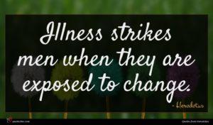 Herodotus quote : Illness strikes men when ...