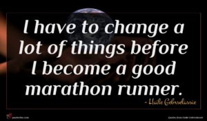 Haile Gebrselassie quote : I have to change ...