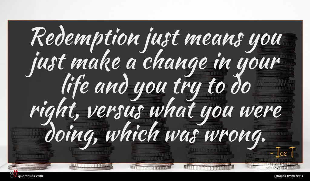 Redemption just means you just make a change in your life and you try to do right, versus what you were doing, which was wrong.