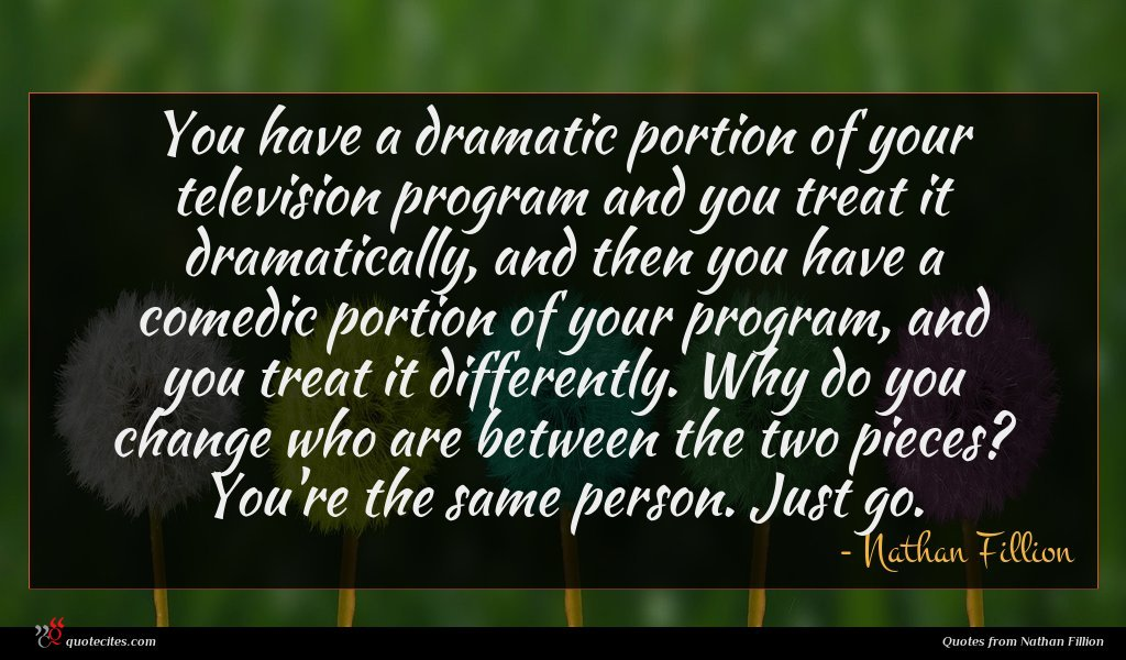 You have a dramatic portion of your television program and you treat it dramatically, and then you have a comedic portion of your program, and you treat it differently. Why do you change who are between the two pieces? You're the same person. Just go.