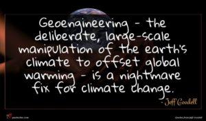 Jeff Goodell quote : Geoengineering - the deliberate ...