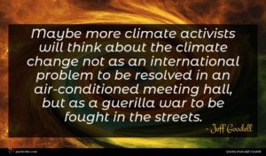 Jeff Goodell quote : Maybe more climate activists ...