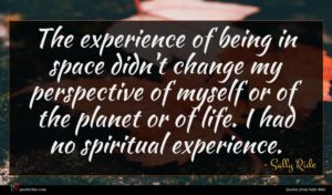Sally Ride quote : The experience of being ...