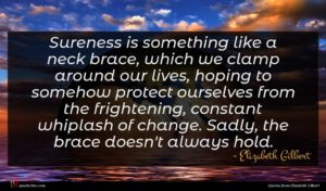 Elizabeth Gilbert quote : Sureness is something like ...
