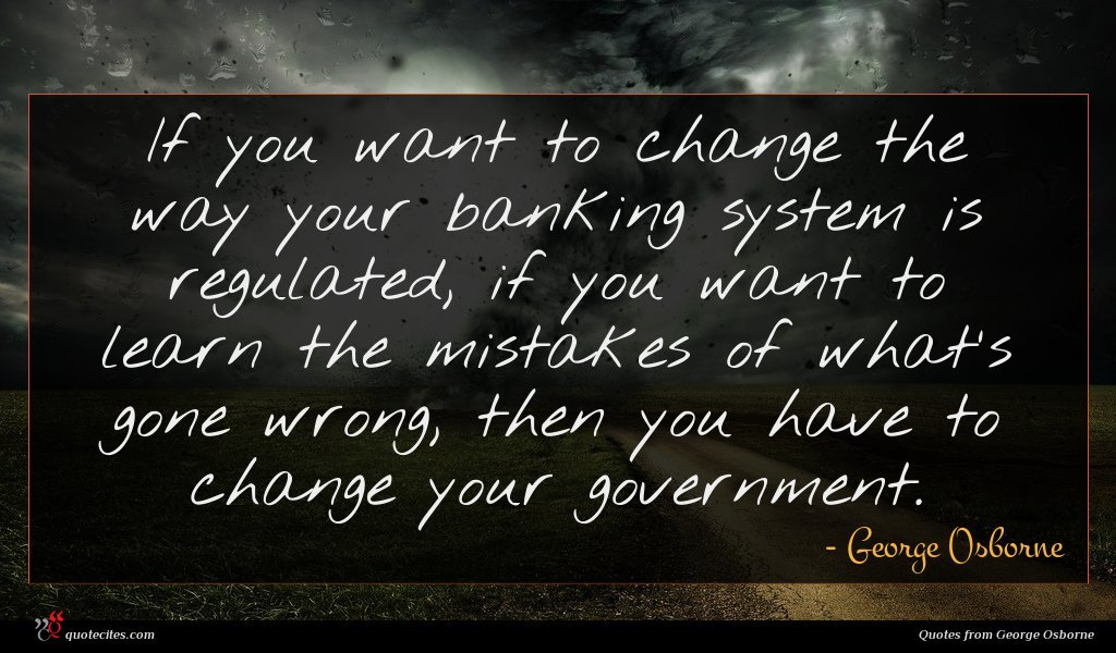 If you want to change the way your banking system is regulated, if you want to learn the mistakes of what's gone wrong, then you have to change your government.