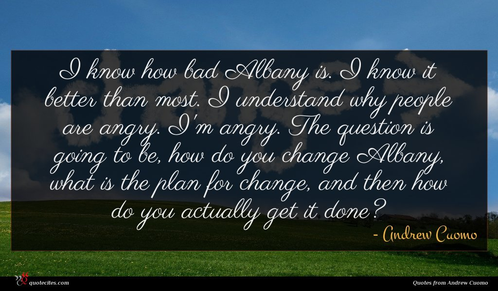 I know how bad Albany is. I know it better than most. I understand why people are angry. I'm angry. The question is going to be, how do you change Albany, what is the plan for change, and then how do you actually get it done?
