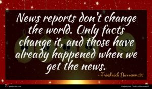Friedrich Durrenmatt quote : News reports don't change ...