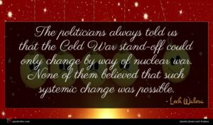 Lech Walesa quote : The politicians always told ...