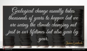 James Lovelock quote : Geological change usually takes ...