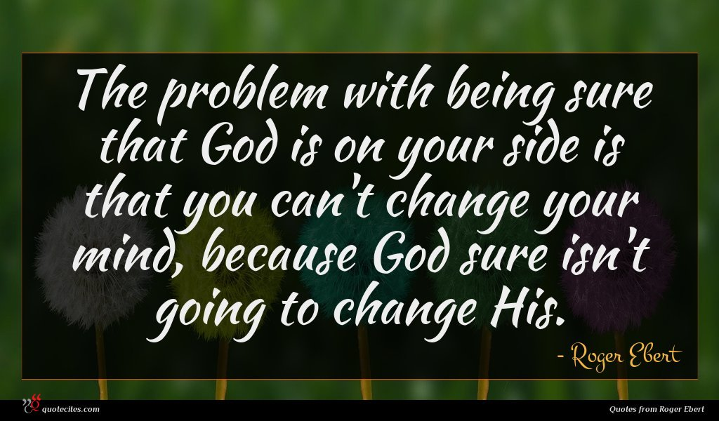 The problem with being sure that God is on your side is that you can't change your mind, because God sure isn't going to change His.